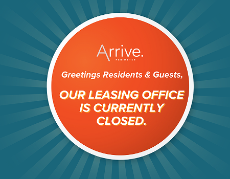 Due to unforeseen circumstances, our Leasing Office is closed until further notice. Thank you for your understanding and patience during this time.